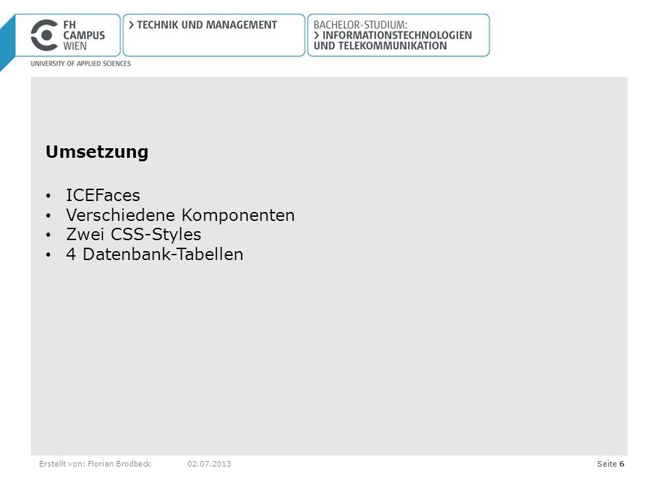 Seite 6Erstellt von: Florian Brodbeck02.07.2013Seite 6 Umsetzung ICEFaces Verschiedene Komponenten Zwei CSS-Styles 4 Datenbank-Tabellen