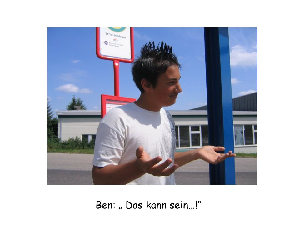 """Ben: """" Das kann sein…!"""""""
