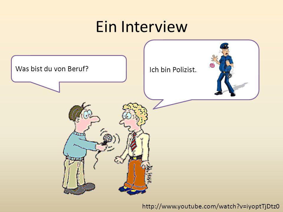 Ein Interview http://www.youtube.com/watch?v=iyoptTjDtz0 Ich bin Polizist. Was bist du von Beruf?