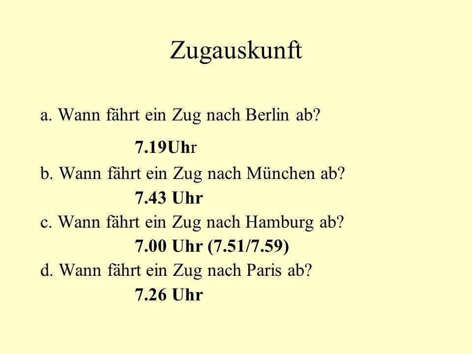 Zugauskunft a. Wann fährt ein Zug nach Berlin ab? 7.19Uhr b. Wann fährt ein Zug nach München ab? 7.43 Uhr c. Wann fährt ein Zug nach Hamburg ab? 7.00