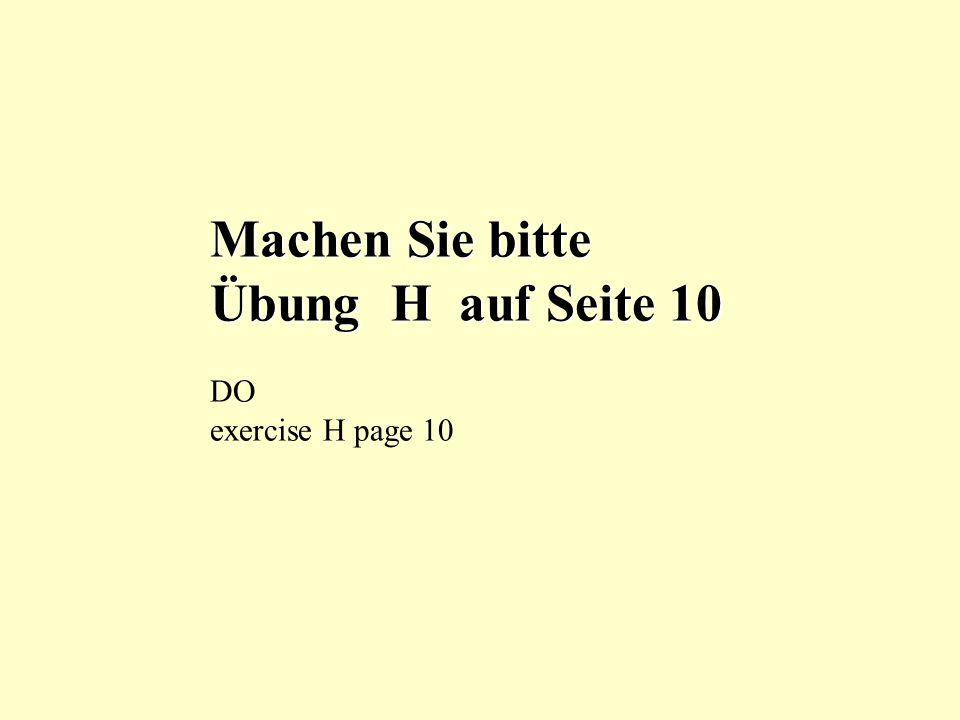 Machen Sie bitte Übung H auf Seite 10 DO exercise H page 10