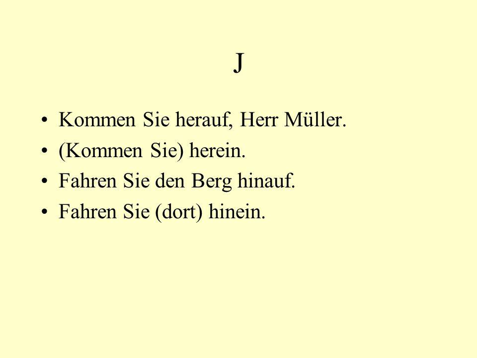 J Kommen Sie herauf, Herr Müller. (Kommen Sie) herein. Fahren Sie den Berg hinauf. Fahren Sie (dort) hinein.