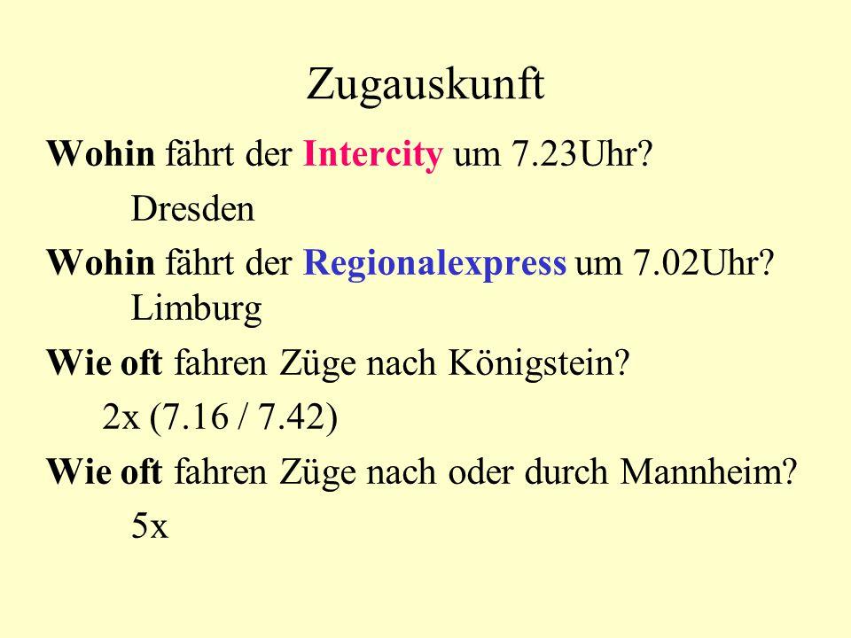 Zugauskunft Wohin fährt der Intercity um 7.23Uhr? Dresden Wohin fährt der Regionalexpress um 7.02Uhr? Limburg Wie oft fahren Züge nach Königstein? 2x