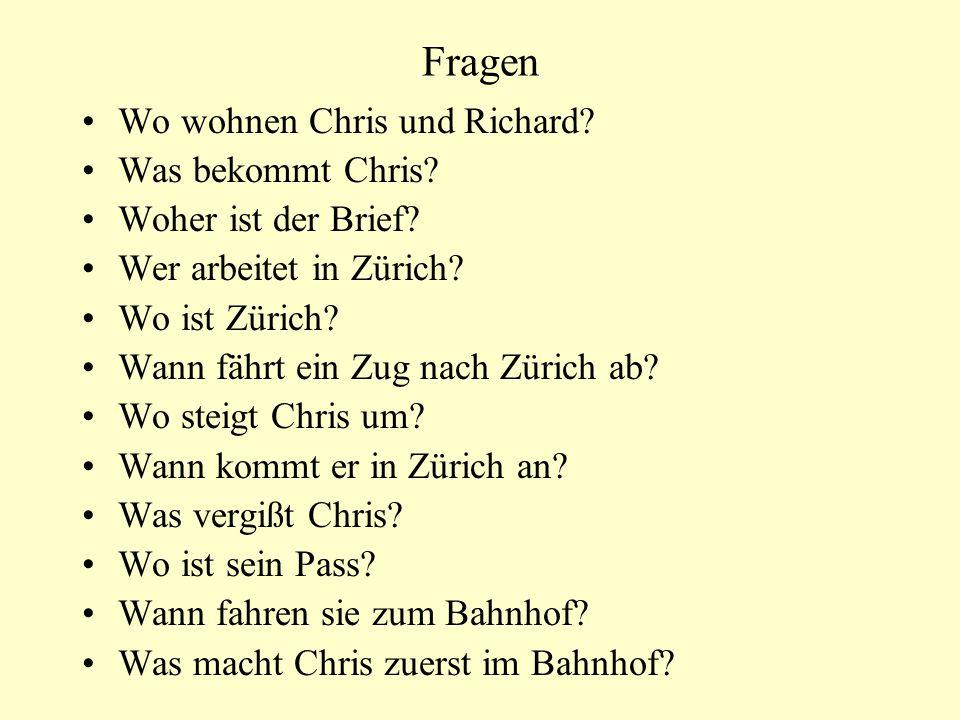 Fragen Wo wohnen Chris und Richard? Was bekommt Chris? Woher ist der Brief? Wer arbeitet in Zürich? Wo ist Zürich? Wann fährt ein Zug nach Zürich ab?