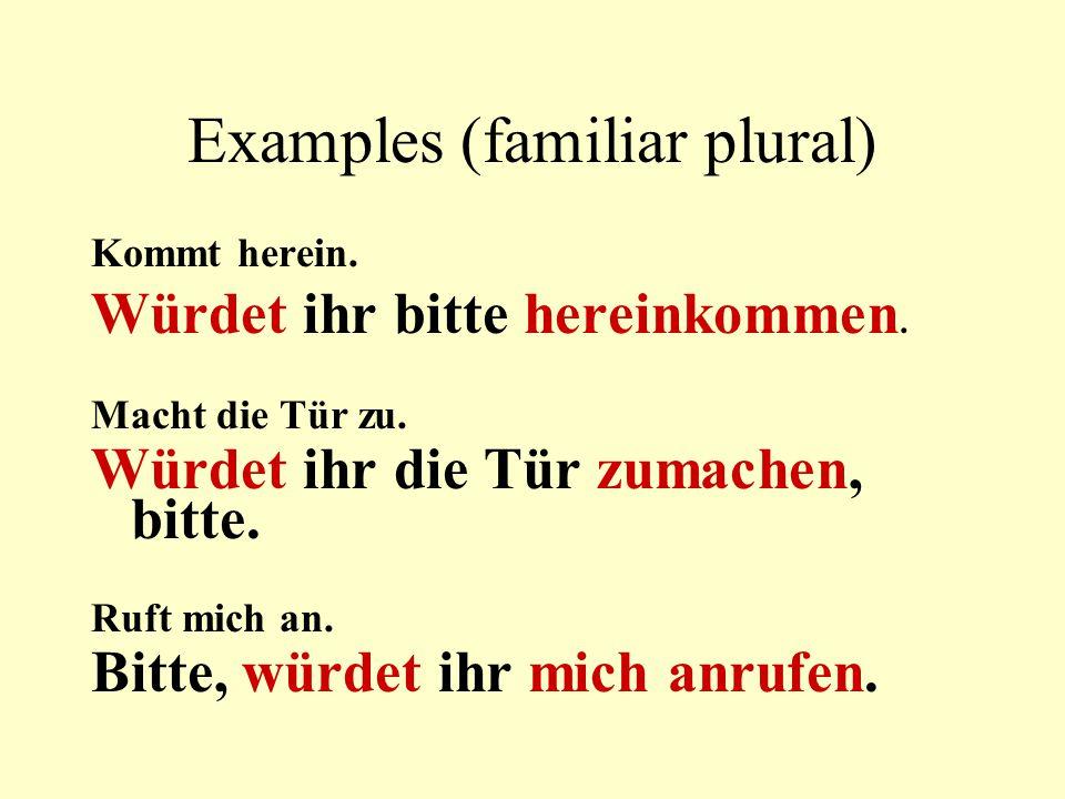 Examples (familiar singular) Komm herein.Würdest du bitte hereinkommen.