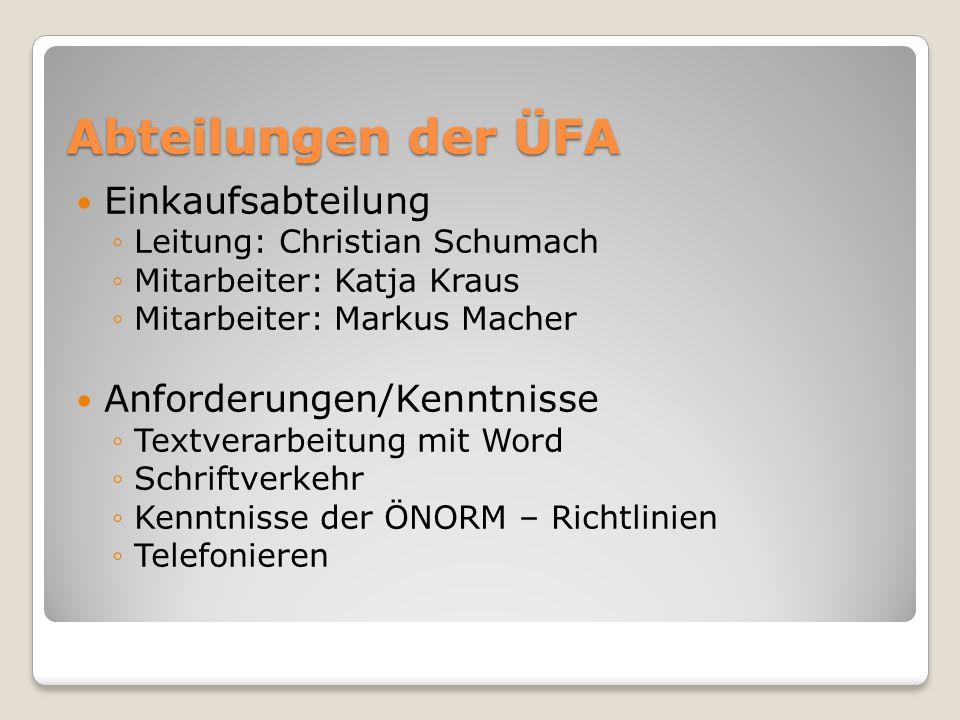 Abteilungen der ÜFA Einkaufsabteilung ◦Leitung: Christian Schumach ◦Mitarbeiter: Katja Kraus ◦Mitarbeiter: Markus Macher Anforderungen/Kenntnisse ◦Textverarbeitung mit Word ◦Schriftverkehr ◦Kenntnisse der ÖNORM – Richtlinien ◦Telefonieren