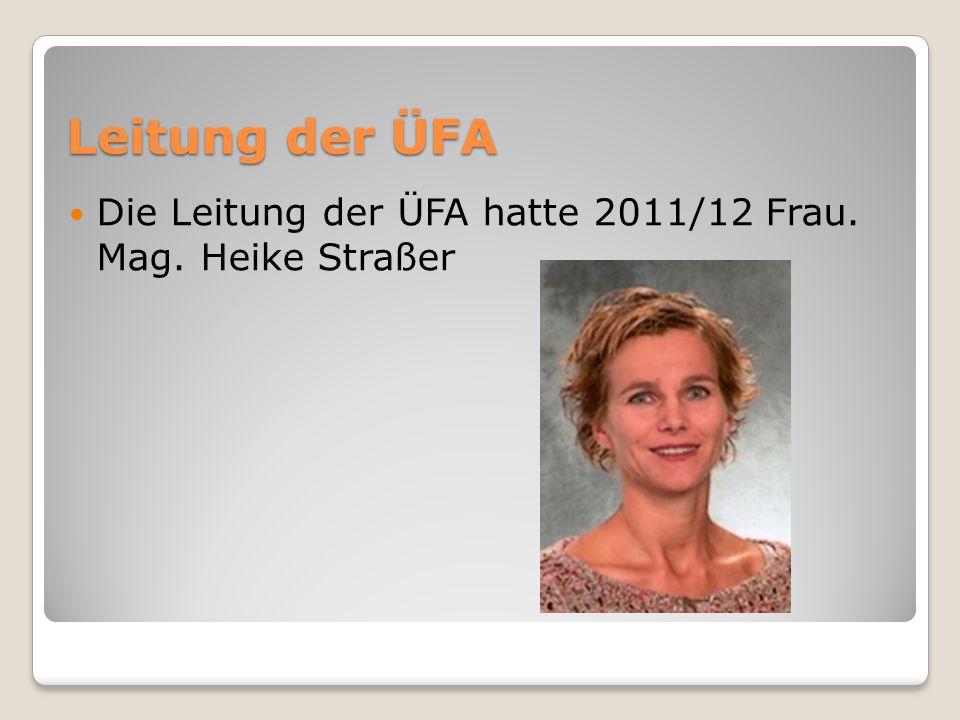 Leitung der ÜFA Die Leitung der ÜFA hatte 2011/12 Frau. Mag. Heike Straßer