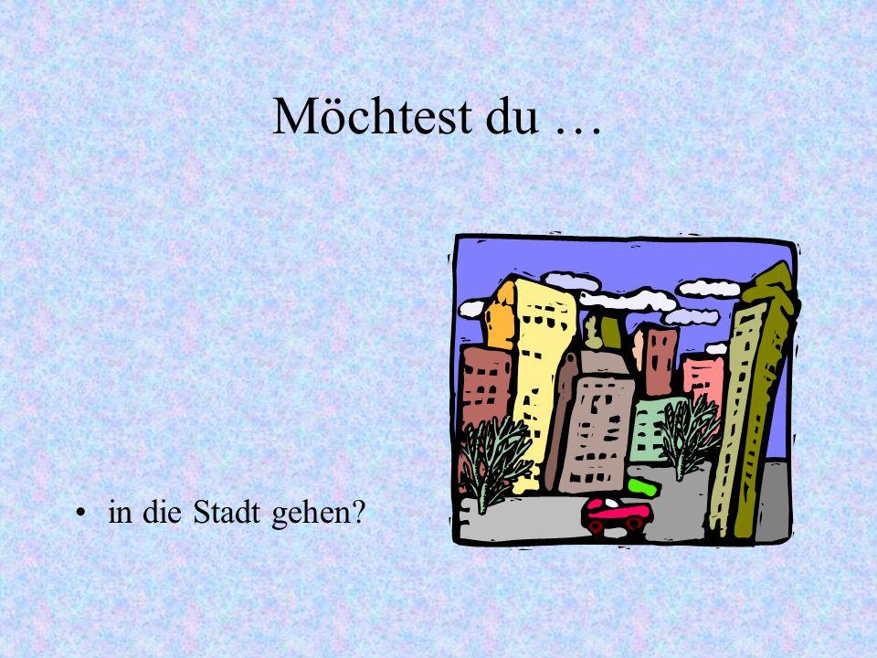 Möchtest du … in die Stadt gehen?