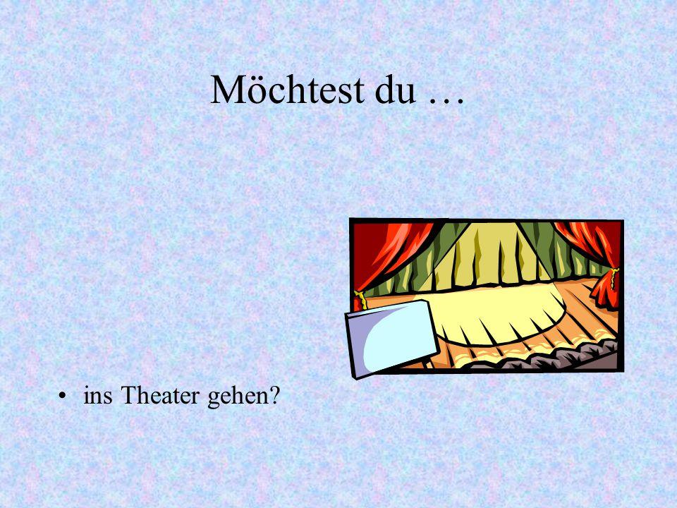Möchtest du … ins Theater gehen?