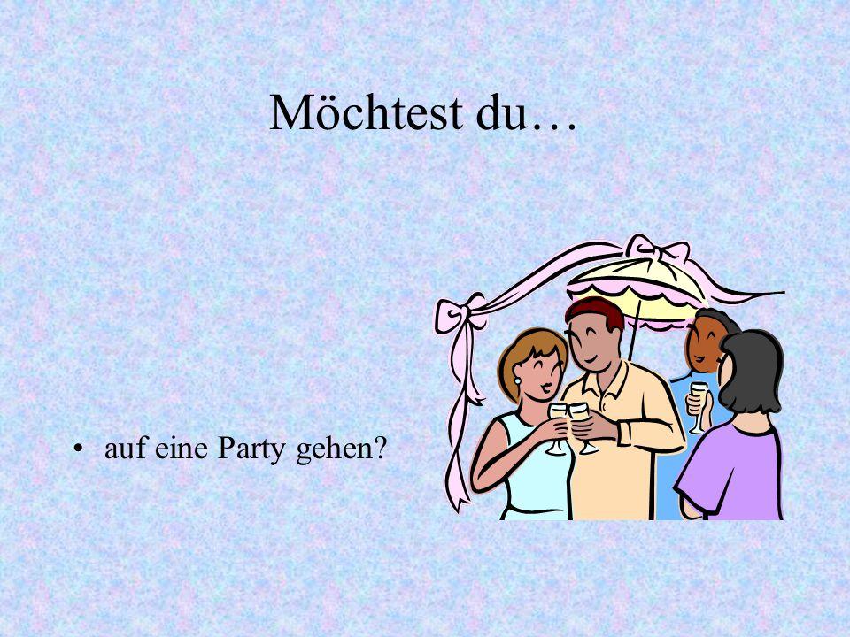 Möchtest du… auf eine Party gehen?