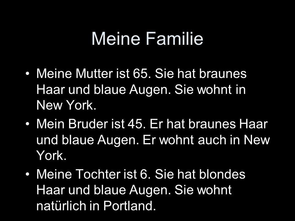 Meine Familie Meine Mutter ist 65. Sie hat braunes Haar und blaue Augen. Sie wohnt in New York. Mein Bruder ist 45. Er hat braunes Haar und blaue Auge