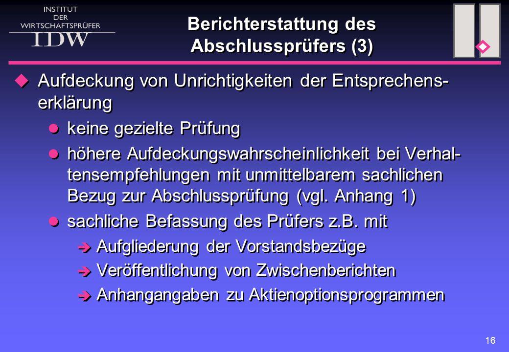 16 Berichterstattung des Abschlussprüfers (3)  Aufdeckung von Unrichtigkeiten der Entsprechens- erklärung keine gezielte Prüfung höhere Aufdeckungswahrscheinlichkeit bei Verhal- tensempfehlungen mit unmittelbarem sachlichen Bezug zur Abschlussprüfung (vgl.