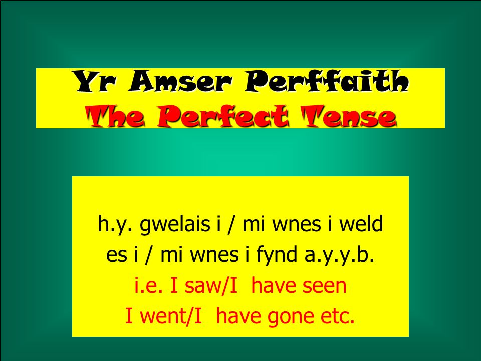 Yr Amser Perffaith The Perfect Tense h.y. gwelais i / mi wnes i weld es i / mi wnes i fynd a.y.y.b. i.e. I saw/I have seen I went/I have gone etc.