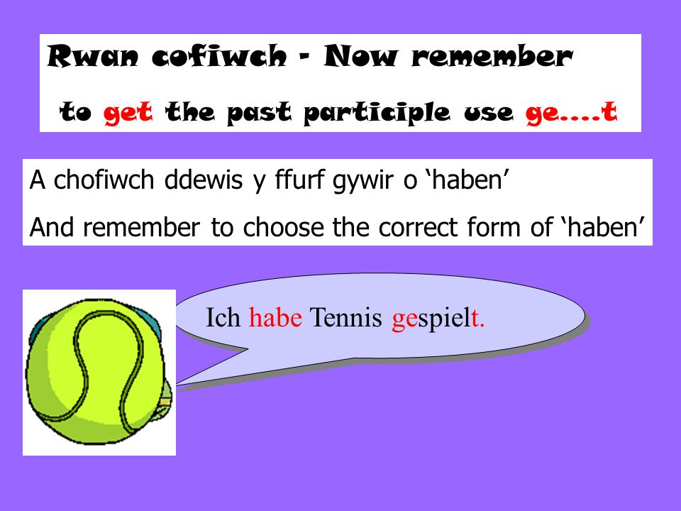 Rwan cofiwch – Now remember to get the past participle use ge....t A chofiwch ddewis y ffurf gywir o 'haben' And remember to choose the correct form of 'haben' Ich habe Tennis gespielt.