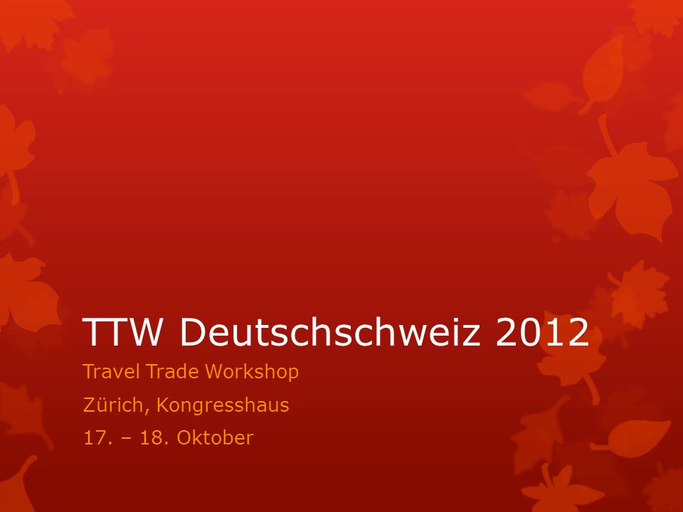 TTW Deutschschweiz 2012 Travel Trade Workshop Zürich, Kongresshaus 17. – 18. Oktober