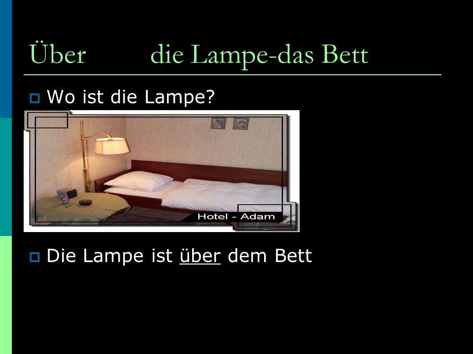 Über die Lampe-das Bett  Wo ist die Lampe?  Die Lampe ist über dem Bett