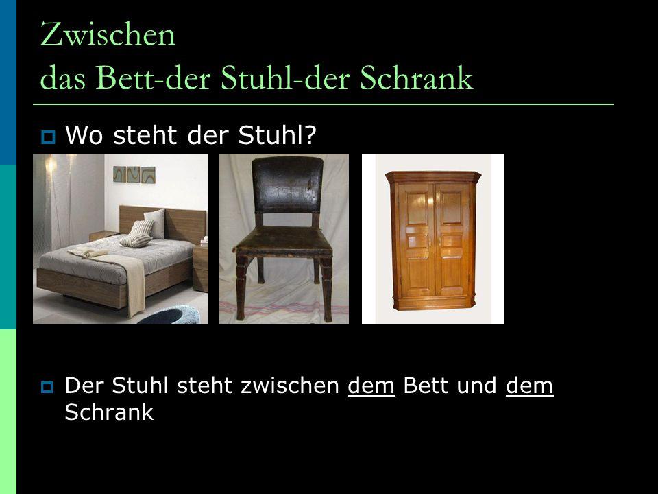 Zwischen das Bett-der Stuhl-der Schrank  Der Stuhl steht zwischen dem Bett und dem Schrank  Wo steht der Stuhl?
