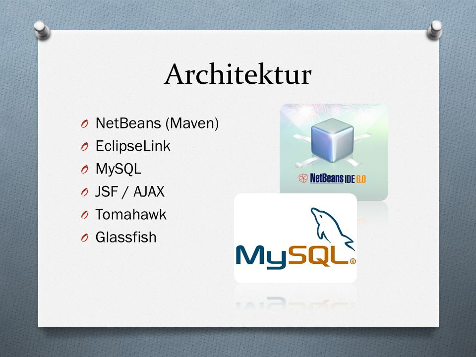 Architektur O NetBeans (Maven) O EclipseLink O MySQL O JSF / AJAX O Tomahawk O Glassfish