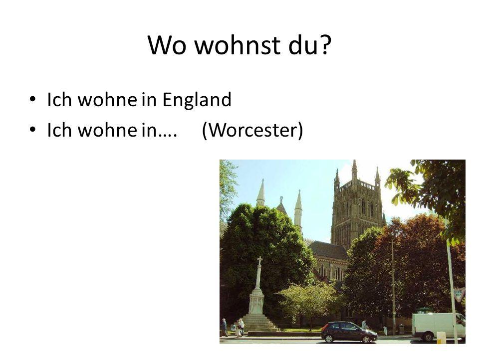 Wo wohnst du? Ich wohne in England Ich wohne in…. (Worcester)