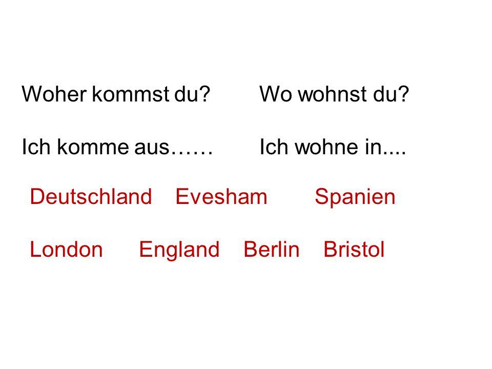 Woher kommst du? Ich komme aus…… Wo wohnst du? Ich wohne in.... Deutschland Evesham Spanien London England Berlin Bristol