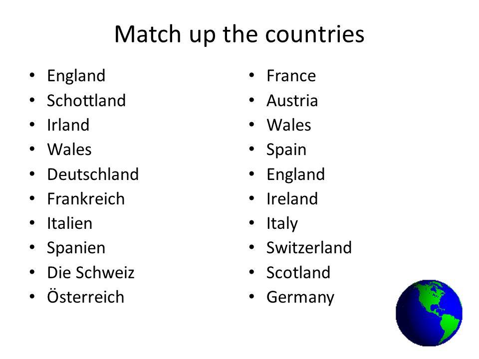 Match up the countries England Schottland Irland Wales Deutschland Frankreich Italien Spanien Die Schweiz Österreich France Austria Wales Spain Englan