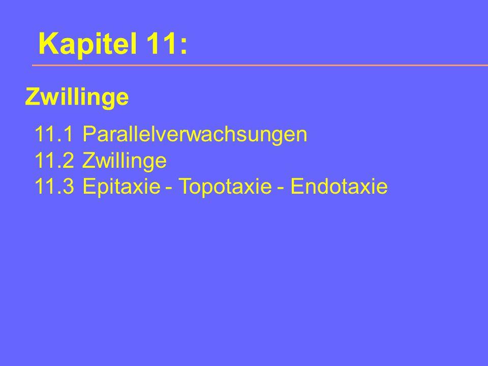 Kapitel 11: 11.1Parallelverwachsungen 11.2Zwillinge 11.3Epitaxie - Topotaxie - Endotaxie Zwillinge