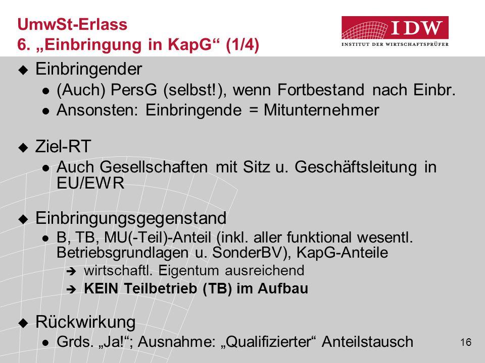 """16 UmwSt-Erlass 6. """"Einbringung in KapG"""" (1/4)  Einbringender (Auch) PersG (selbst!), wenn Fortbestand nach Einbr. Ansonsten: Einbringende = Mitunter"""