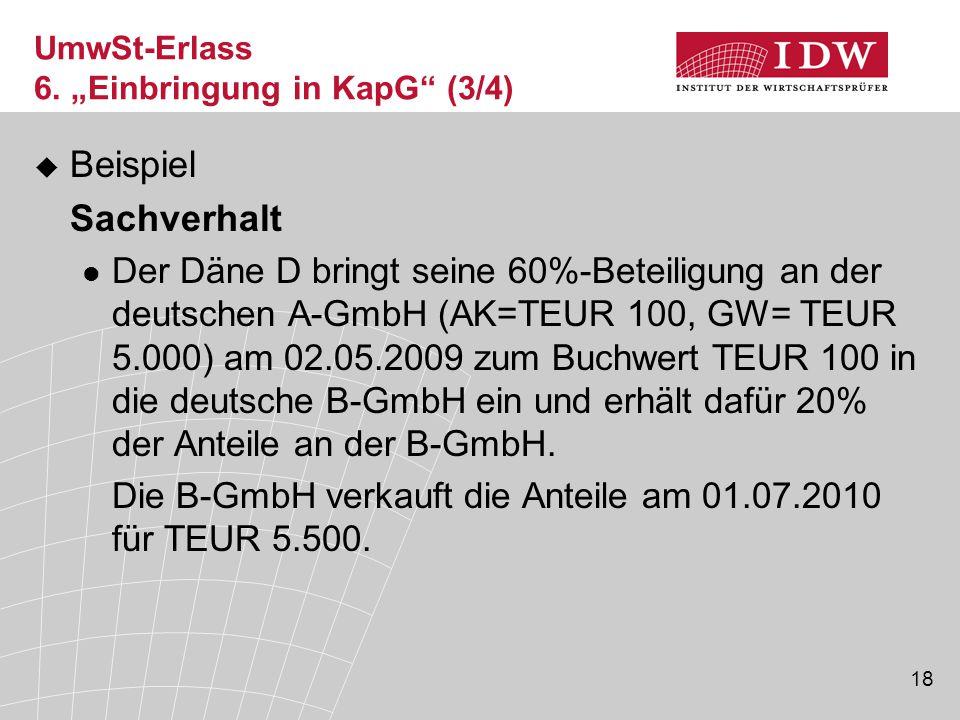 18  Beispiel Sachverhalt Der Däne D bringt seine 60%-Beteiligung an der deutschen A-GmbH (AK=TEUR 100, GW= TEUR 5.000) am 02.05.2009 zum Buchwert TEU