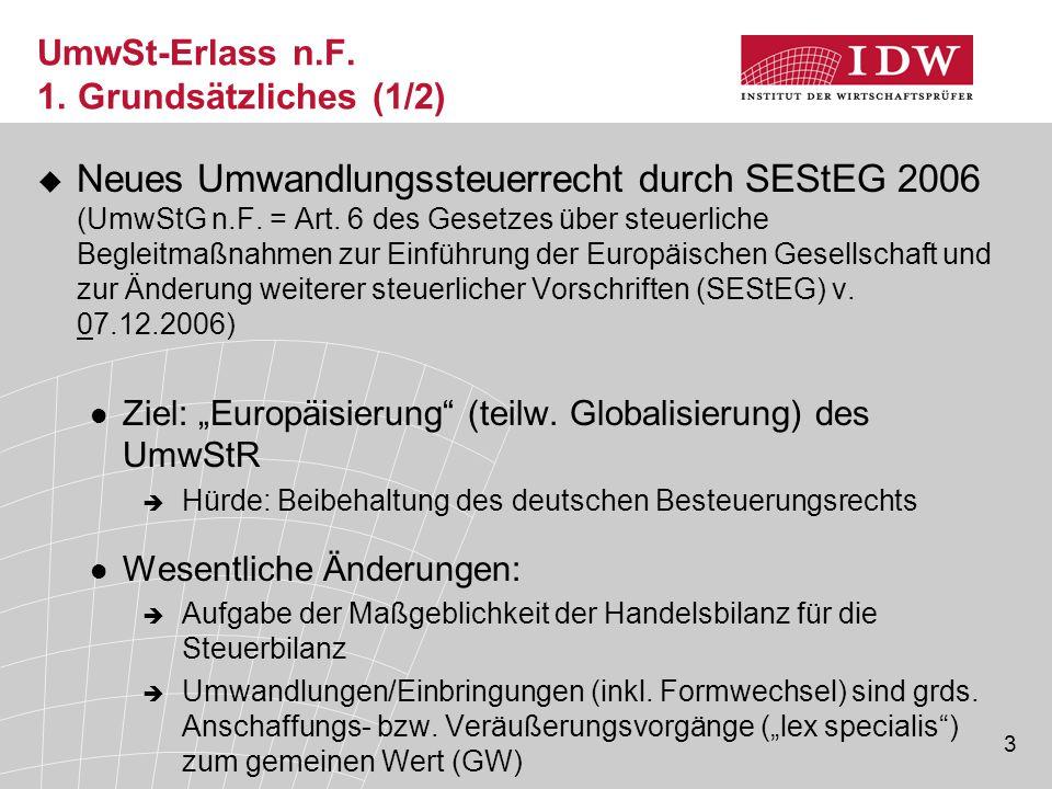3 UmwSt-Erlass n.F. 1. Grundsätzliches (1/2)  Neues Umwandlungssteuerrecht durch SEStEG 2006 (UmwStG n.F. = Art. 6 des Gesetzes über steuerliche Begl