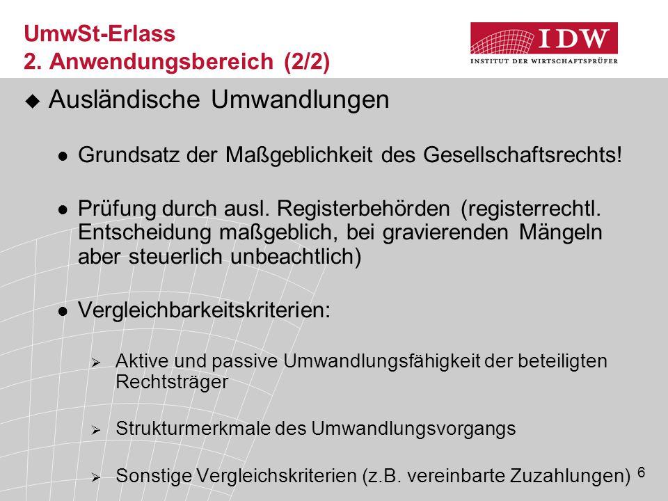 6 UmwSt-Erlass 2. Anwendungsbereich (2/2)  Ausländische Umwandlungen Grundsatz der Maßgeblichkeit des Gesellschaftsrechts! Prüfung durch ausl. Regist