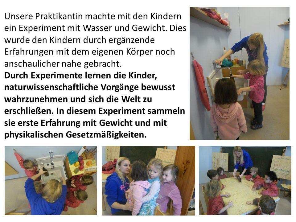 Unsere Praktikantin machte mit den Kindern ein Experiment mit Wasser und Gewicht. Dies wurde den Kindern durch ergänzende Erfahrungen mit dem eigenen