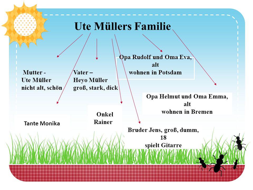 Ute Müllers Familie Mutter - Ute Müller nicht alt, schön Vater – Heyo Müller groß, stark, dick Opa Rudolf und Oma Eva, alt wohnen in Potsdam Opa Helmu