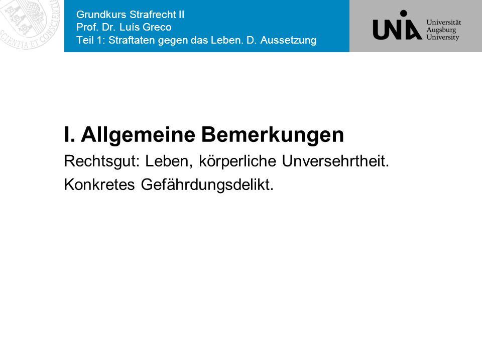 Grundkurs Strafrecht II Prof. Dr. Luís Greco Teil 1: Straftaten gegen das Leben. D. Aussetzung I. Allgemeine Bemerkungen Rechtsgut: Leben, körperliche