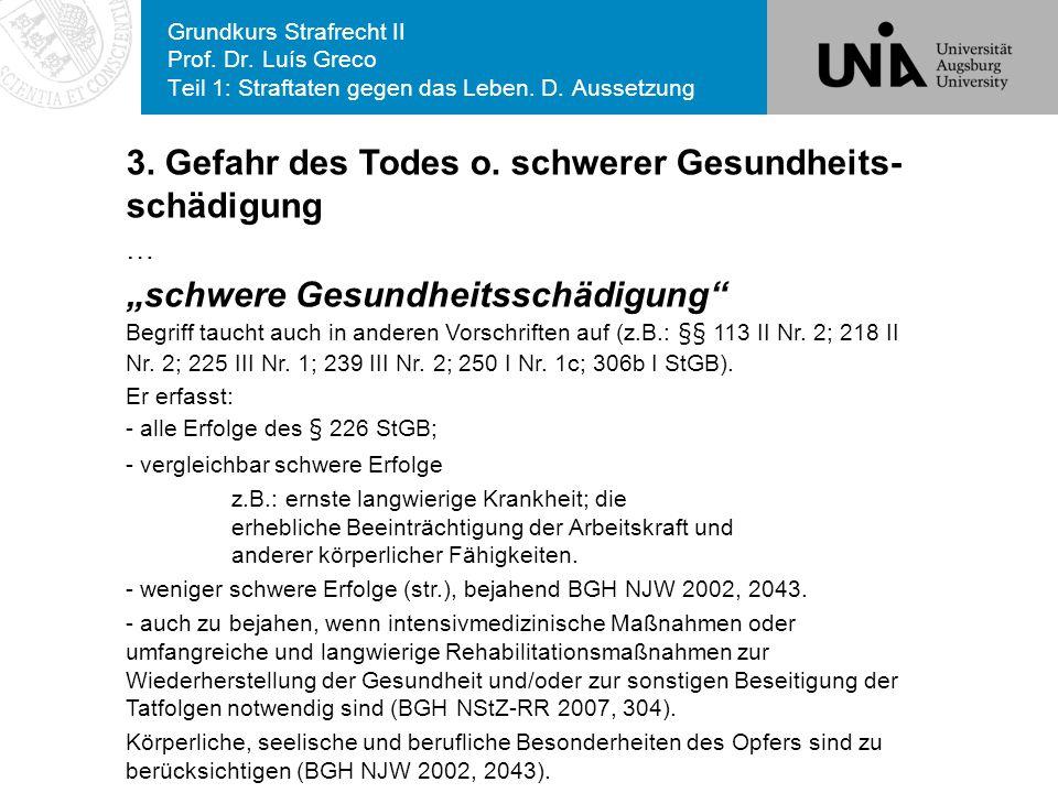 Grundkurs Strafrecht II Prof. Dr. Luís Greco Teil 1: Straftaten gegen das Leben. D. Aussetzung 3. Gefahr des Todes o. schwerer Gesundheits- schädigung