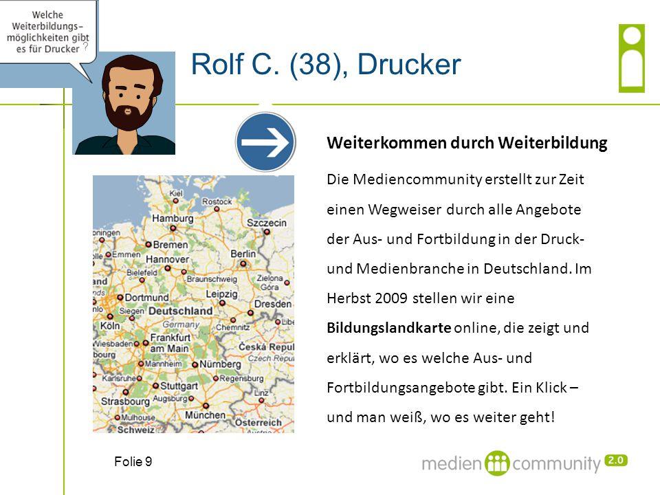 Rolf C. (38), Drucker Folie 9 ? Weiterkommen durch Weiterbildung Die Mediencommunity erstellt zur Zeit einen Wegweiser durch alle Angebote der Aus- un