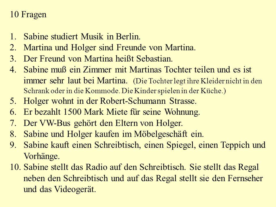 10 Fragen 1.Sabine studiert Musik in Berlin. 2.Martina und Holger sind Freunde von Martina. 3.Der Freund von Martina heißt Sebastian. 4.Sabine muß ein
