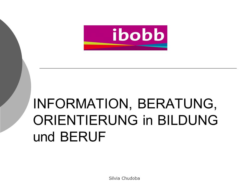 INFORMATION, BERATUNG, ORIENTIERUNG in BILDUNG und BERUF Silvia Chudoba