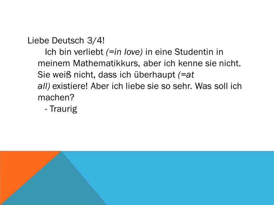 Liebe Deutsch 3/4! Ich bin verliebt (=in love) in eine Studentin in meinem Mathematikkurs, aber ich kenne sie nicht. Sie weiß nicht, dass ich überhaup