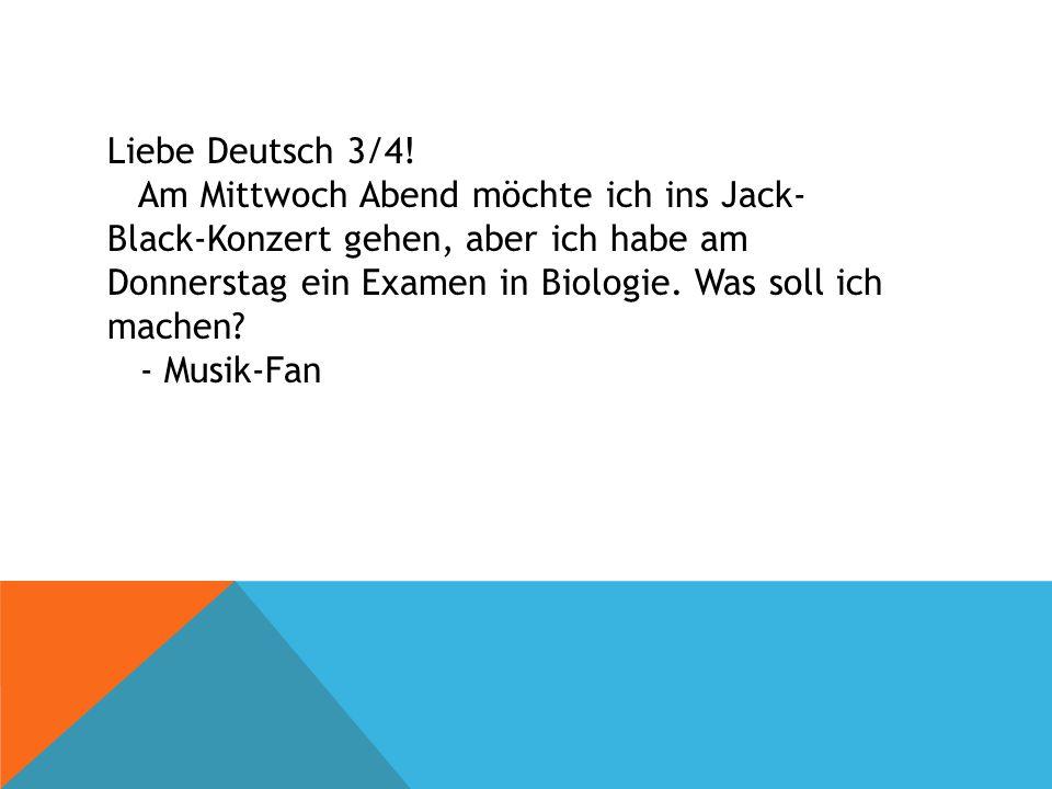 Liebe Deutsch 3/4! Am Mittwoch Abend möchte ich ins Jack- Black-Konzert gehen, aber ich habe am Donnerstag ein Examen in Biologie. Was soll ich machen