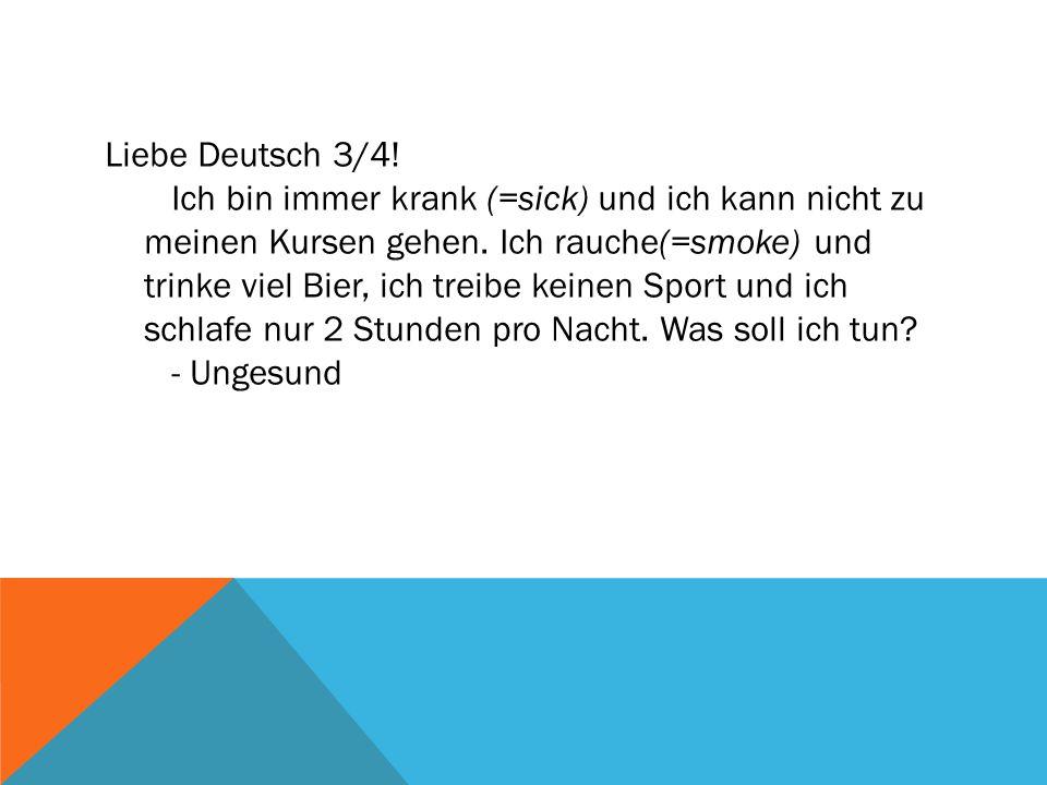 Liebe Deutsch 3/4! Ich bin immer krank (=sick) und ich kann nicht zu meinen Kursen gehen. Ich rauche(=smoke) und trinke viel Bier, ich treibe keinen S