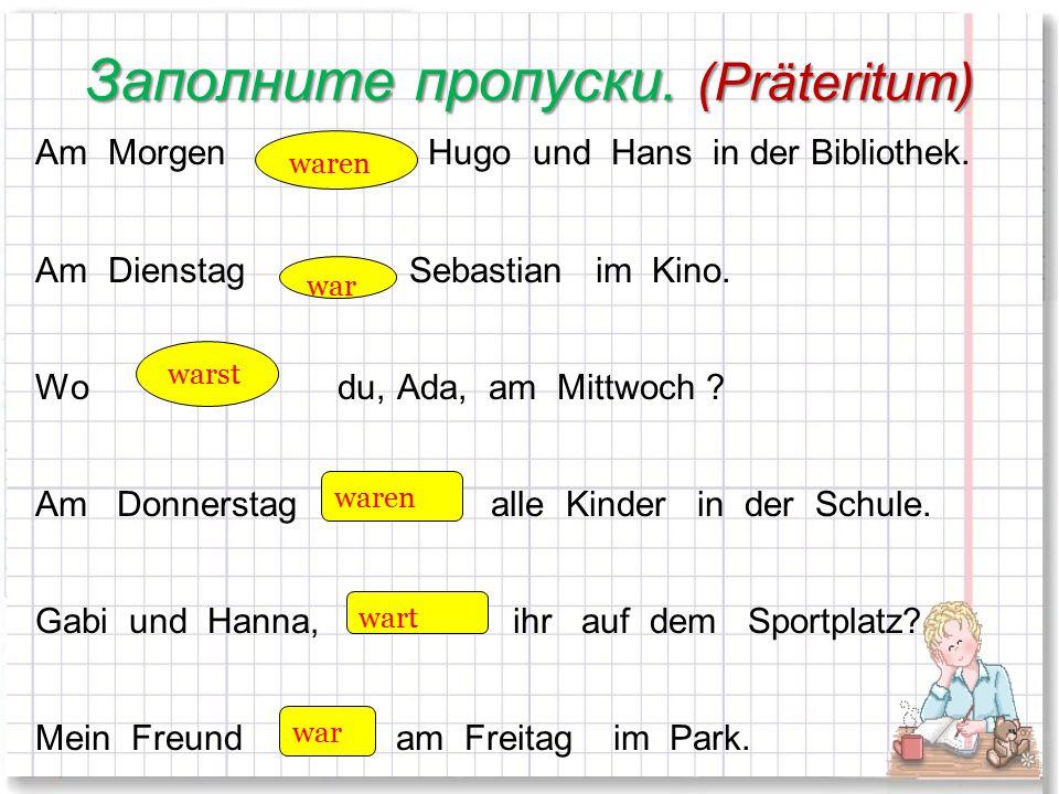 Заполните пропуски. (Präteritum) Am Morgen … Hugo und Hans in der Bibliothek. Am Dienstag … Sebastian im Kino. Wo … du, Ada, am Mittwoch ? Am Donnerst