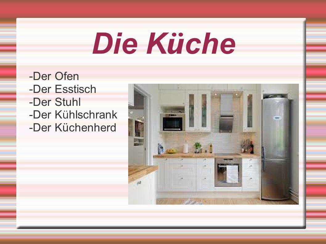 -Der Ofen -Der Esstisch -Der Stuhl -Der K ü hlschrank -Der Küchenherd Die K ü che
