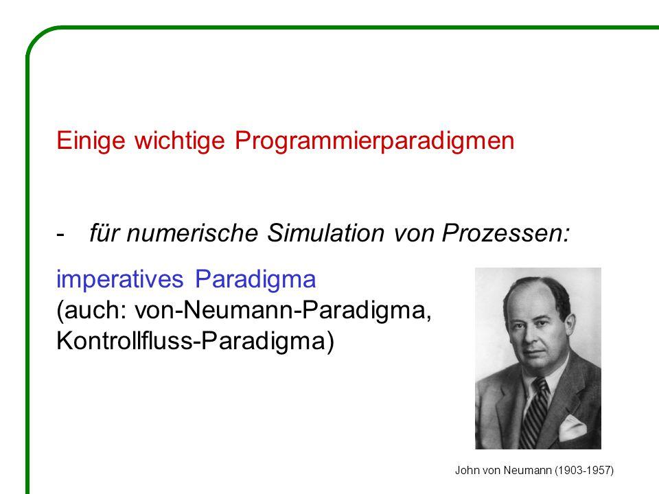 Einige wichtige Programmierparadigmen -für numerische Simulation von Prozessen: imperatives Paradigma (auch: von-Neumann-Paradigma, Kontrollfluss-Paradigma) John von Neumann (1903-1957)