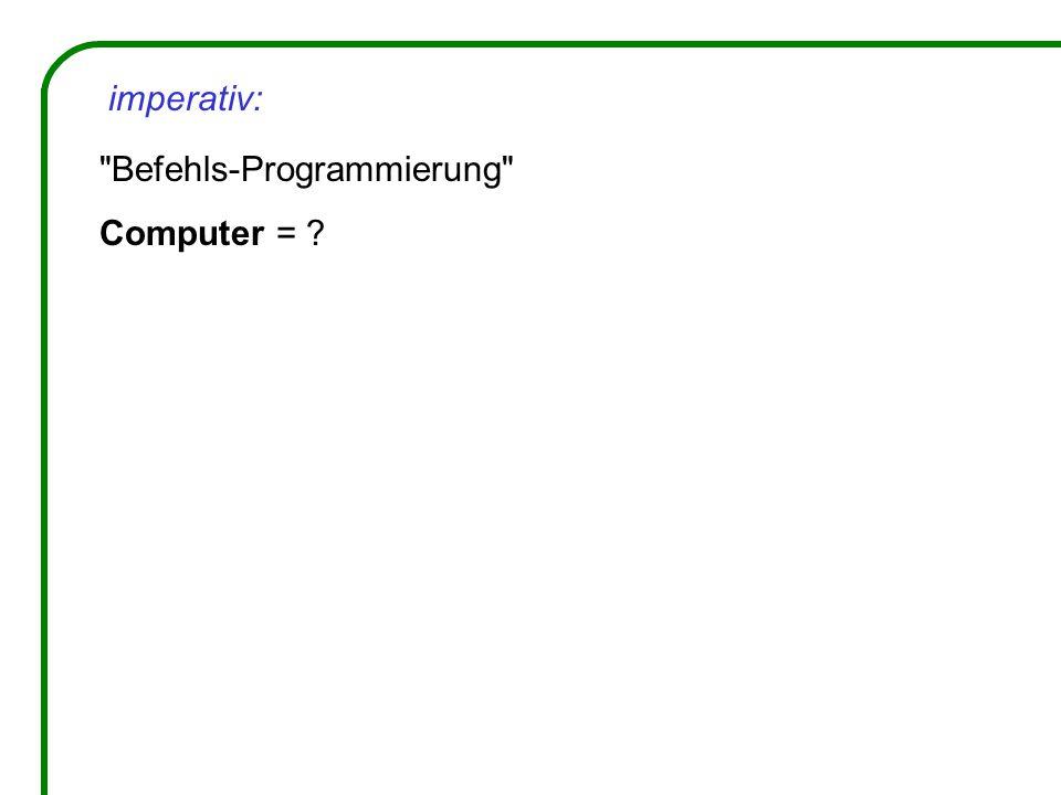Befehls-Programmierung Computer = imperativ: