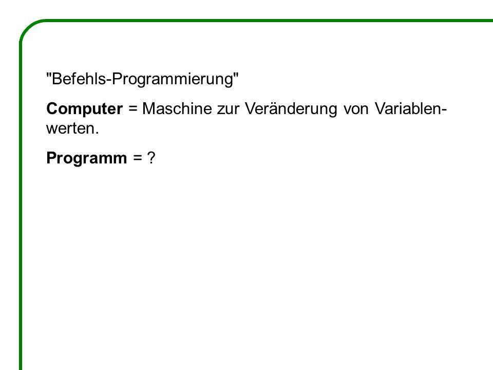 Befehls-Programmierung Computer = Maschine zur Veränderung von Variablen- werten. Programm =