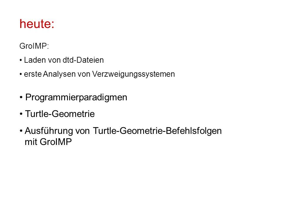 heute: GroIMP: Laden von dtd-Dateien erste Analysen von Verzweigungssystemen Programmierparadigmen Turtle-Geometrie Ausführung von Turtle-Geometrie-Befehlsfolgen mit GroIMP
