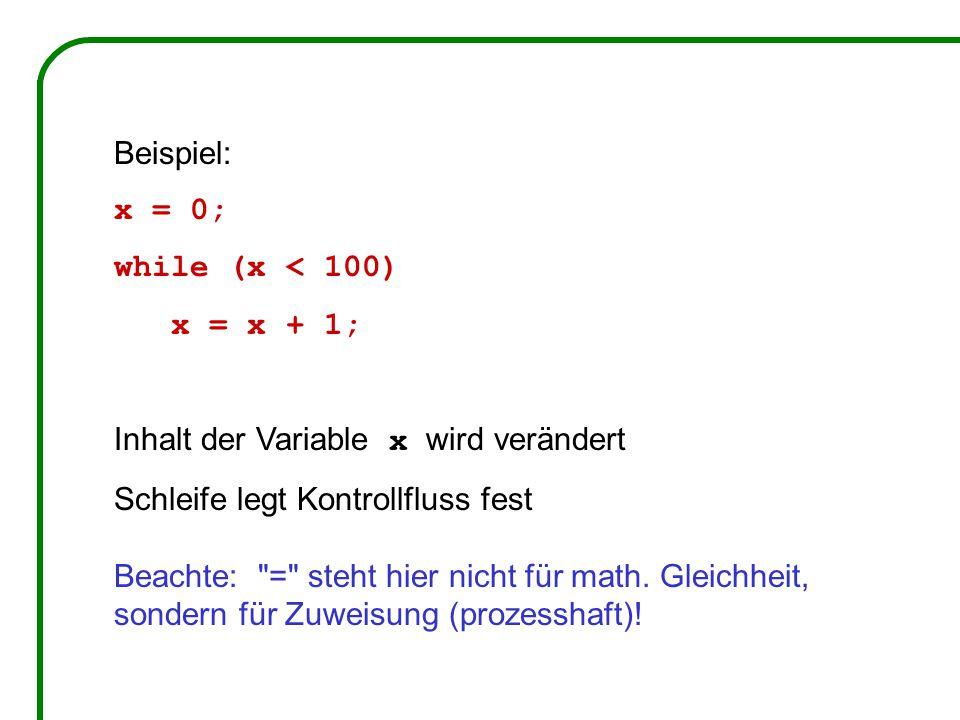 Beispiel: x = 0; while (x < 100) x = x + 1; Inhalt der Variable x wird verändert Schleife legt Kontrollfluss fest Beachte: = steht hier nicht für math.