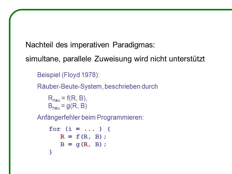 Nachteil des imperativen Paradigmas: simultane, parallele Zuweisung wird nicht unterstützt Beispiel (Floyd 1978): Räuber-Beute-System, beschrieben durch R neu = f(R, B), B neu = g(R, B) Anfängerfehler beim Programmieren: for (i =...
