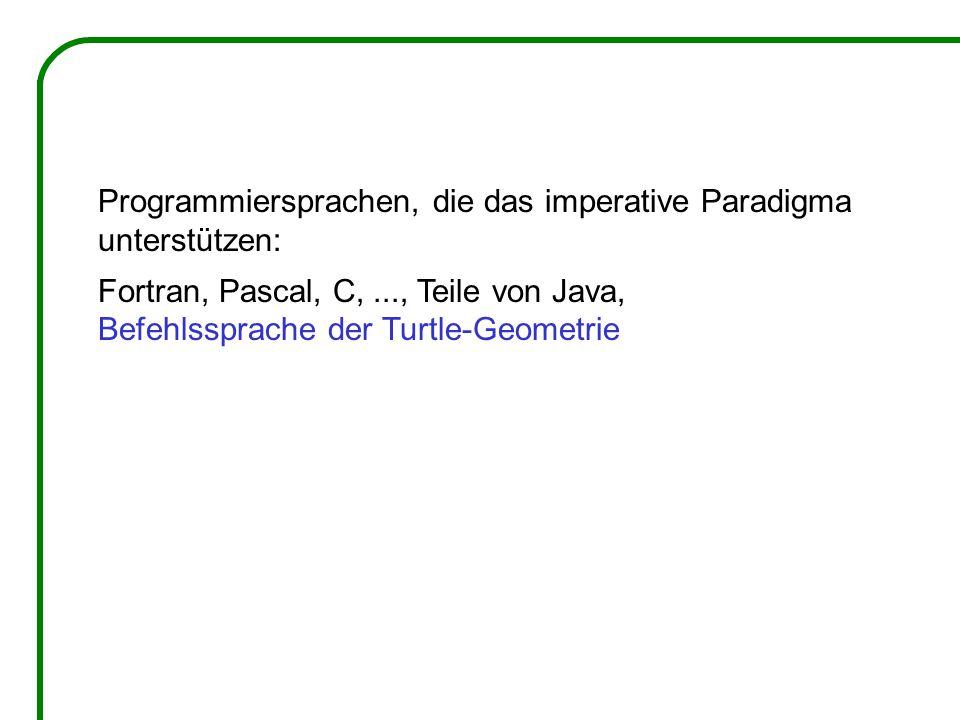 Programmiersprachen, die das imperative Paradigma unterstützen: Fortran, Pascal, C,..., Teile von Java, Befehlssprache der Turtle-Geometrie