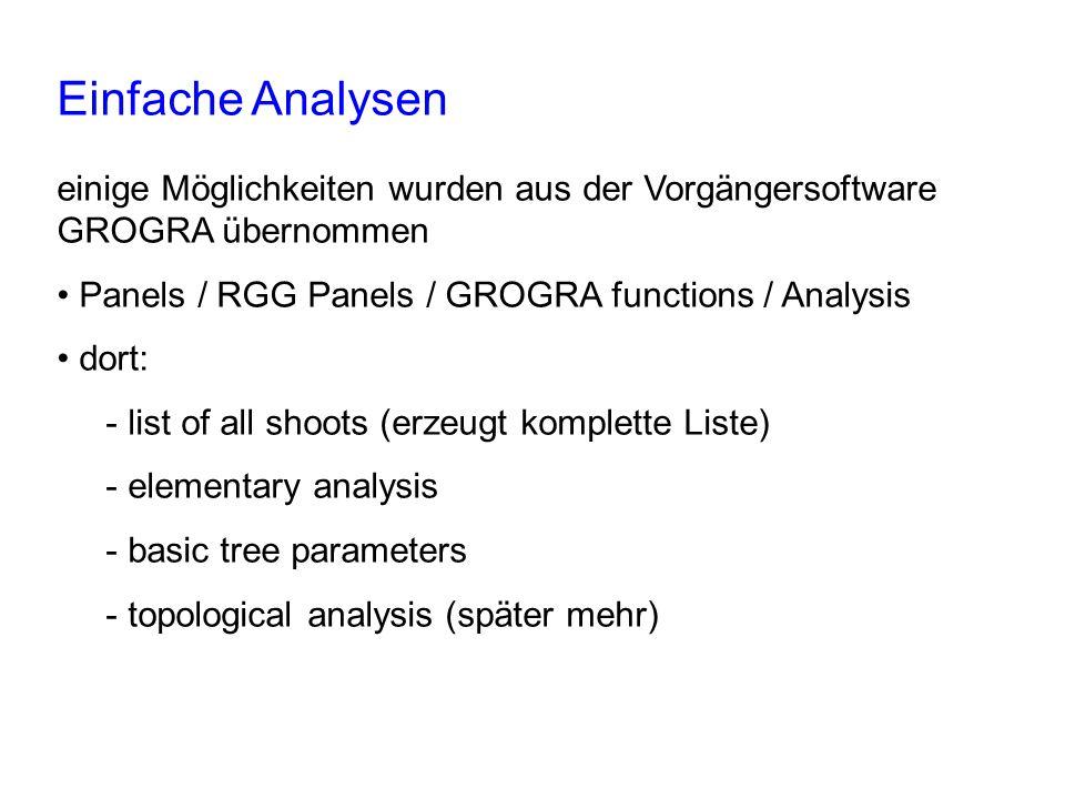 Einfache Analysen einige Möglichkeiten wurden aus der Vorgängersoftware GROGRA übernommen Panels / RGG Panels / GROGRA functions / Analysis dort: - list of all shoots (erzeugt komplette Liste) - elementary analysis - basic tree parameters - topological analysis (später mehr)